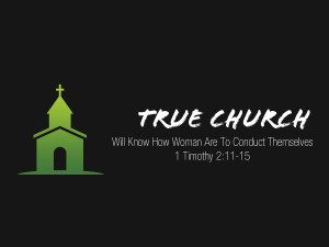 1 Timothy 2v11-15 True Church Will Know How Woman Are To Conduct Themselves