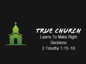 2 Timothy 1v15-18 True Church Learns To Make Right Decisions