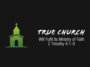 2 Timothy 4v1-8 True Church Will Fulfil Its Ministry of Faith