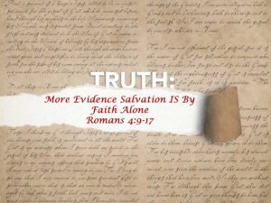 Romans 4:9-17 More Evidence Salvation Is By Faith Alone