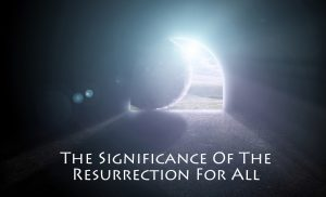 Significance Of The Resurrection For All