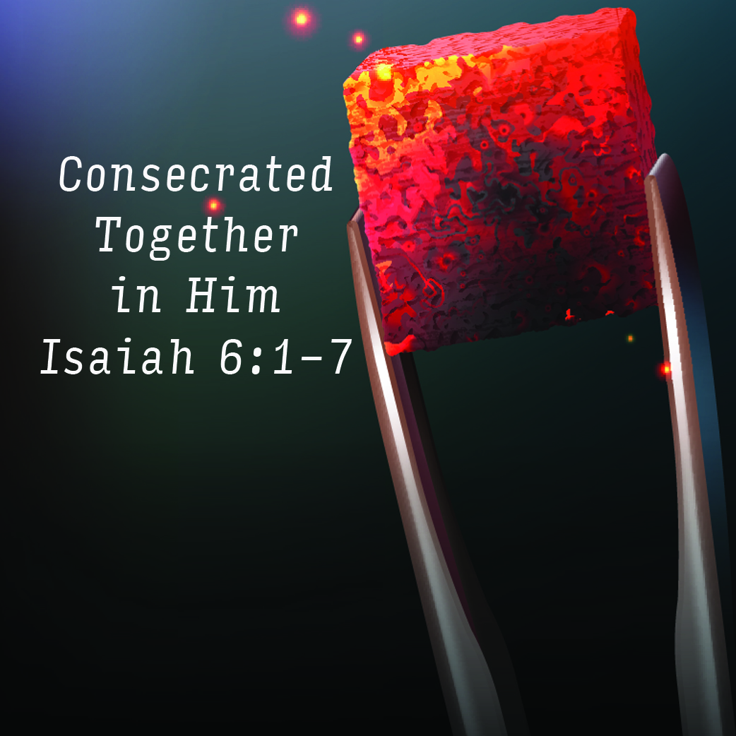 Isaiah 6:1-7 Consecrated Together In Him