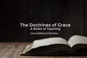 The Doctrines of Grace – Unconditional Election