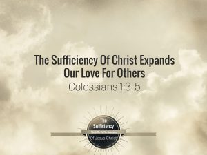 Colossians 1v3-5 The Sufficiency Of Christ Expands Our Love For Others