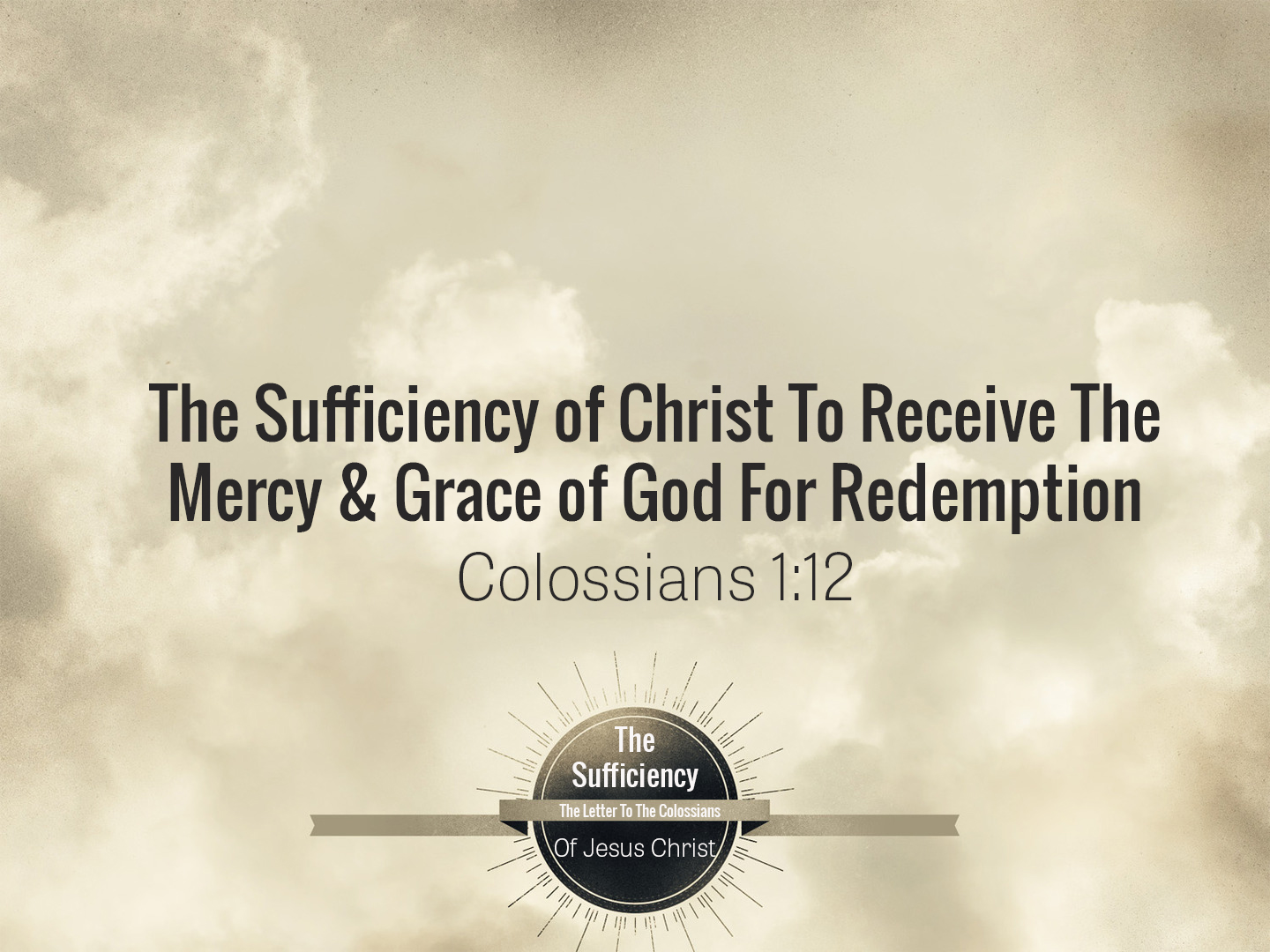 Colossians 1v12 The Sufficiency Of Christ To Receive The Mercy & Grace Of God For Redemption