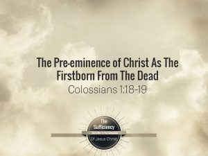 Colossians 1v18-19 The Pre-eminence of Christ As The Firstborn From The Dead