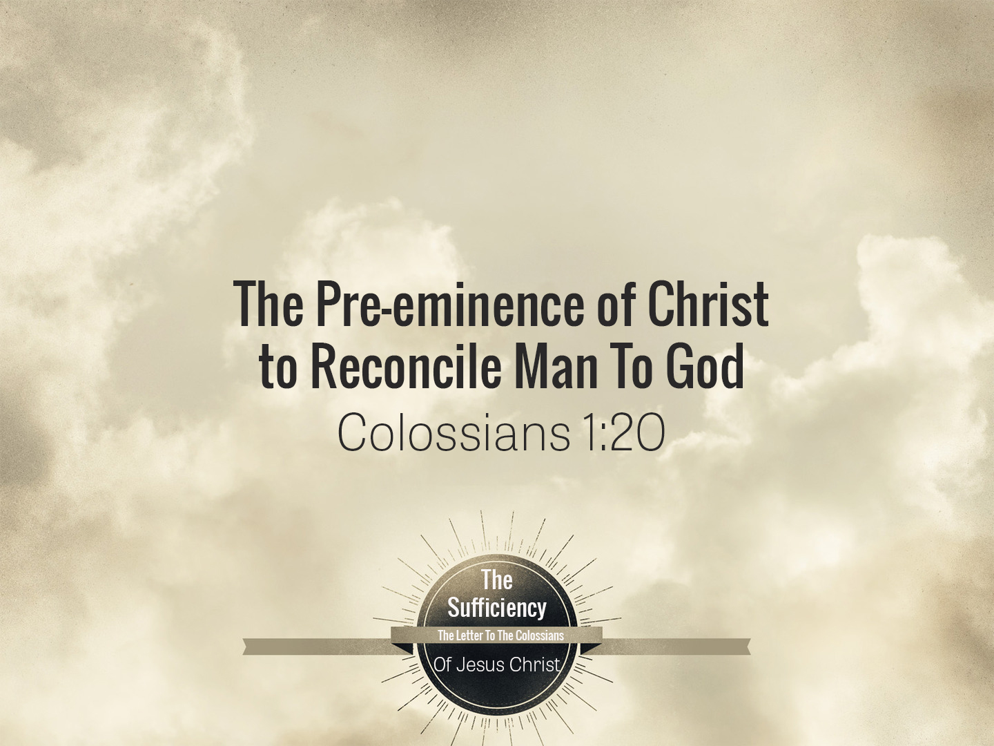 Colossians 1v20 The Pre-Eminence Of Christ To Reconcile Man To God