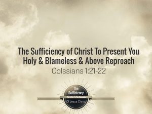 Colossians 1v21-22 The Sufficiency Of Christ To Present You Holy & Blameless & Above Reproach