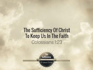 Colossians 1v23 The Sufficiency Of Christ To Keep Us In The Faith