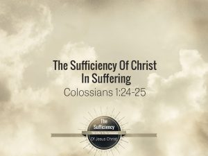 Colossians 1v24-25 The Sufficiency Of Christ In Suffering
