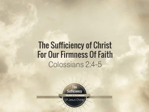 Colossians 2v4-5 The Sufficiency Of Christ For Our Firmness Of Faith