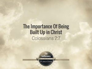 Colossians 2v7 The Importance of Being Built Up In Christ