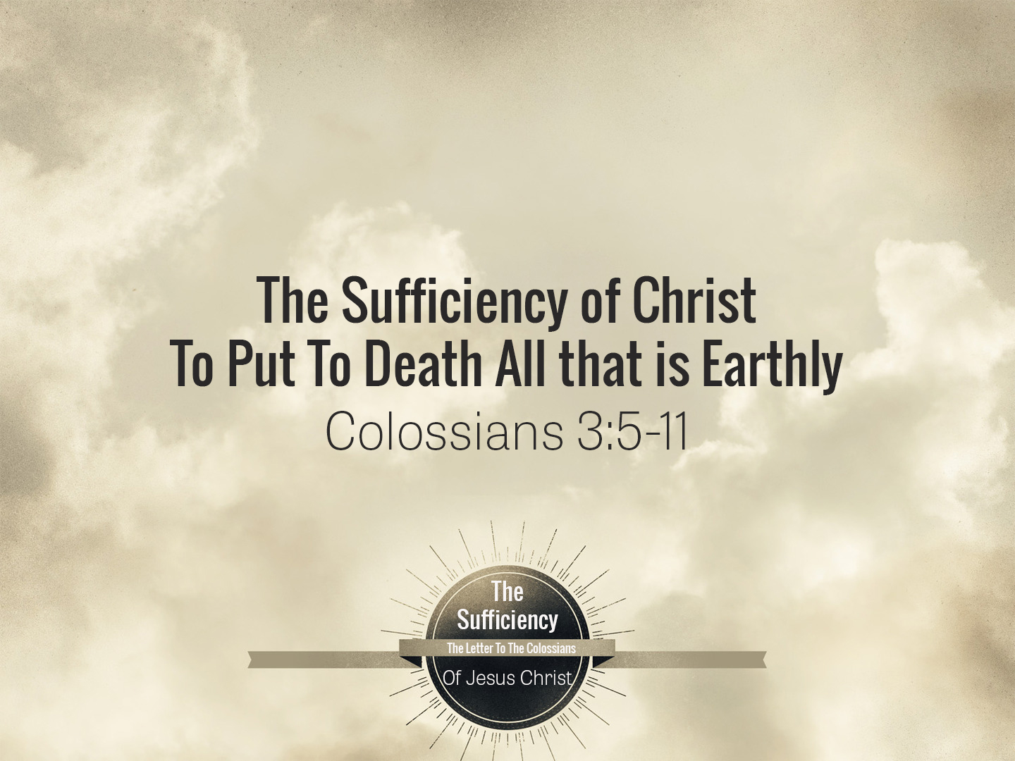 Colossians 3v5-11 The Sufficiency Of Christ For The Putting To Death Of All That Is Earthly