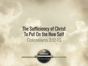 Colossians 3v12-13 The Sufficiency Of Christ To Put On The New Self
