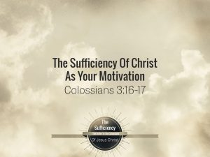 Read more about the article Colossians 3v16-17 The Sufficiency Of Christ As Your Motivation