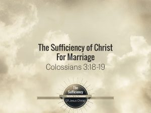 Read more about the article Colossians 3v18-19 The Sufficiency of Christ For Marriage