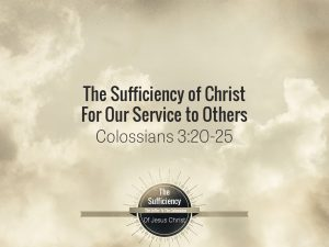Colossians 3v20-25 The Sufficiency Of Christ For Our Service To Others