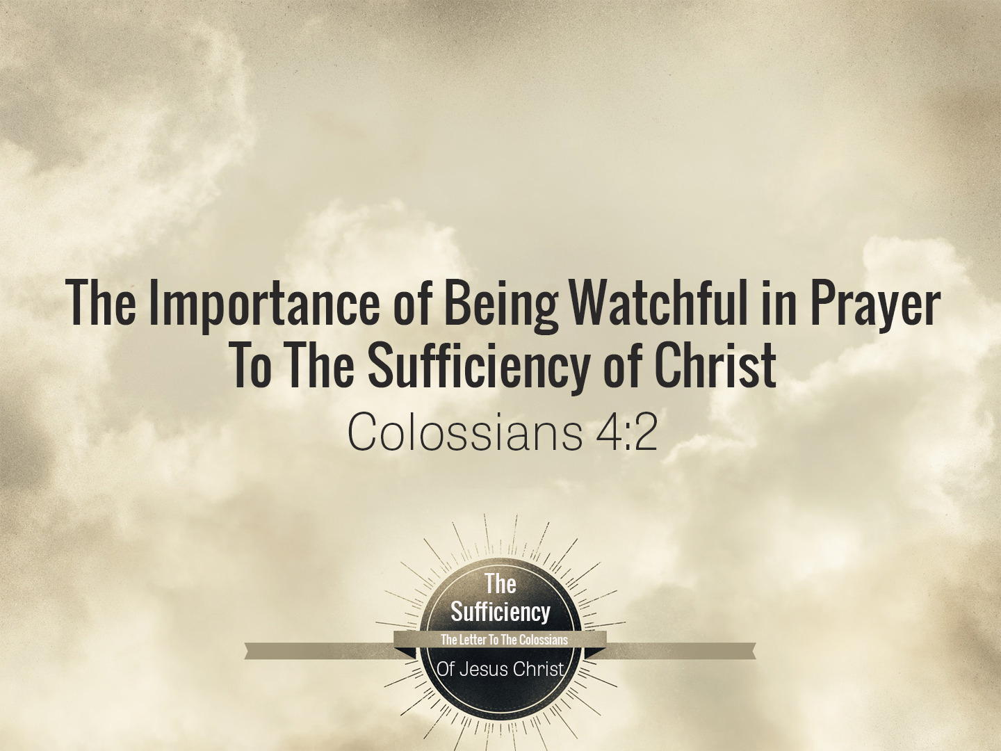 Colossians 4v2 The Importance of Being Watchful in Prayer To the Sufficiency of Christ