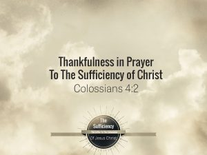 Colossians 4:2 Thankfulness In Prayer To The Sufficiency Of Christ