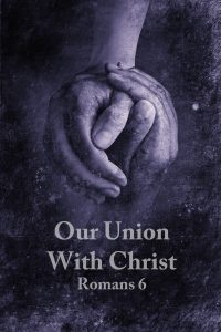 Read more about the article Romans 6 – Our Union With Christ